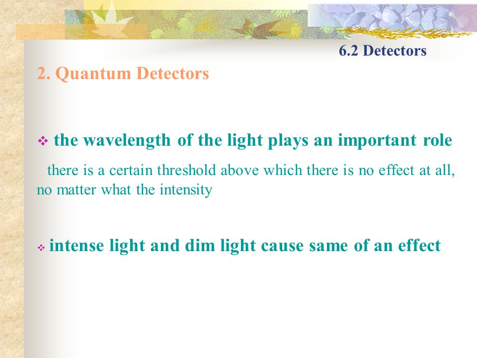 6.2 Detectors 2. Quantum Detectors the wavelength of the light plays an important role there is a certain threshold above which there is no effect at