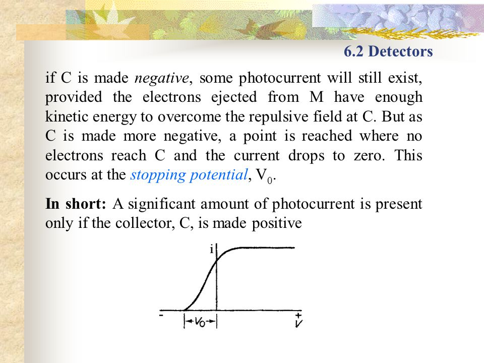 6.2 Detectors if C is made negative, some photocurrent will still exist, provided the electrons ejected from M have enough kinetic energy to overcome