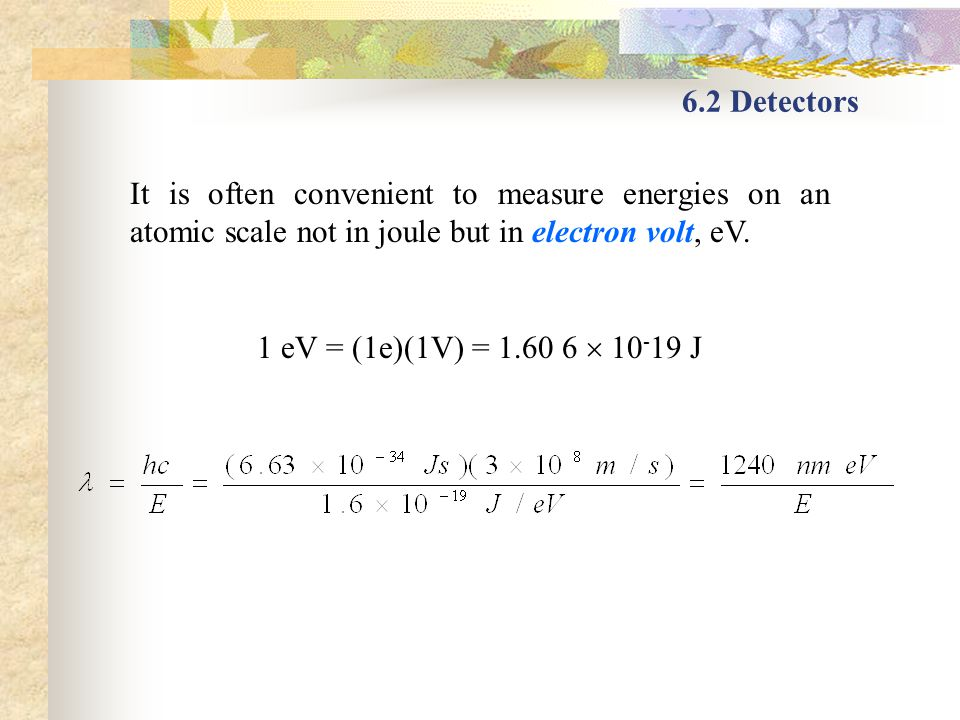 6.2 Detectors It is often convenient to measure energies on an atomic scale not in joule but in electron volt, eV. 1 eV = (1e)(1V) = 1.60 6 10 - 19 J