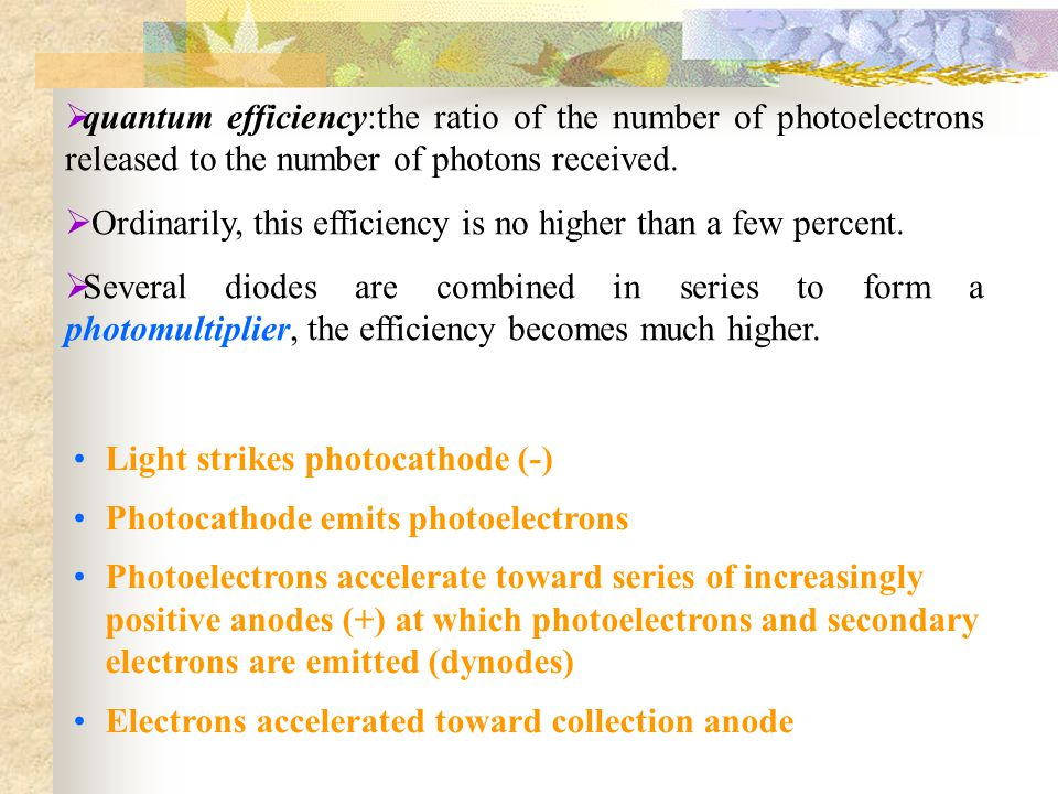 quantum efficiency:the ratio of the number of photoelectrons released to the number of photons received. Ordinarily, this efficiency is no higher than