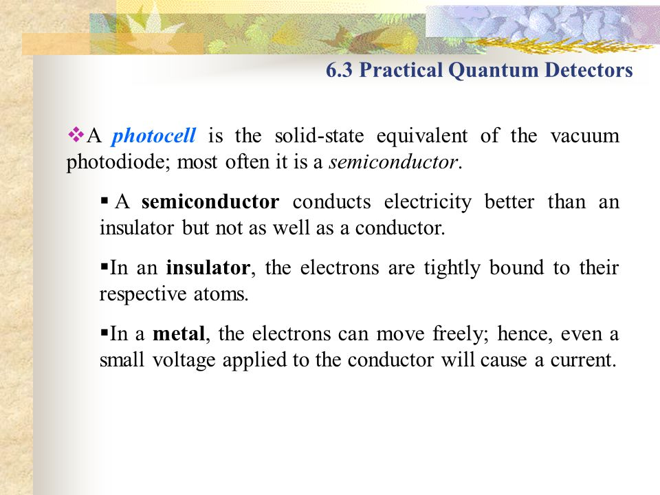 6.3 Practical Quantum Detectors A photocell is the solid-state equivalent of the vacuum photodiode; most often it is a semiconductor. A semiconductor