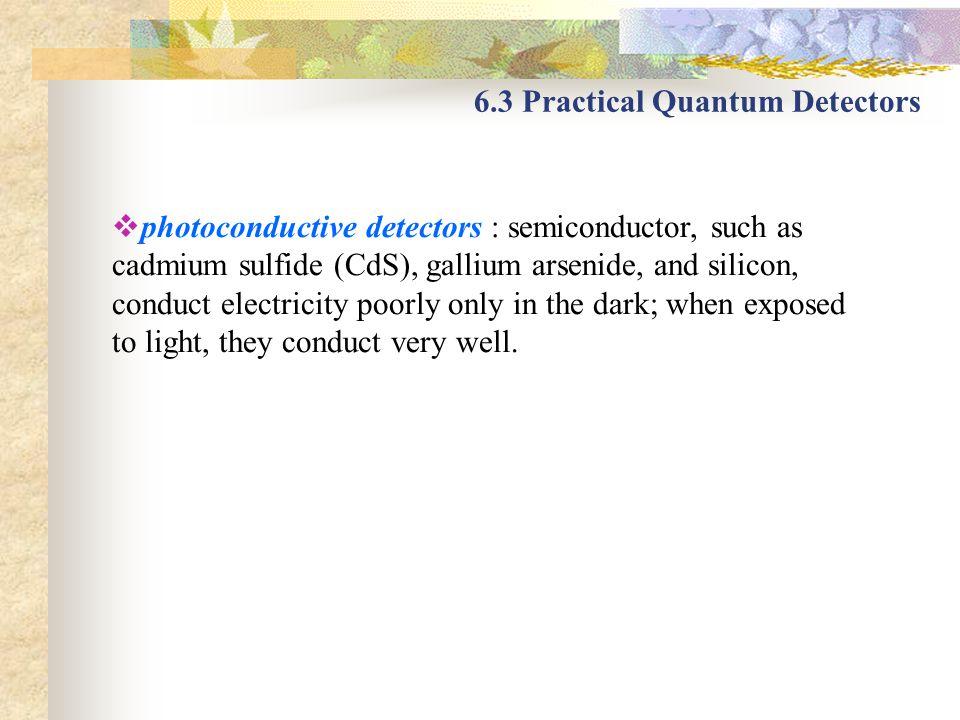 6.3 Practical Quantum Detectors photoconductive detectors : semiconductor, such as cadmium sulfide (CdS), gallium arsenide, and silicon, conduct elect