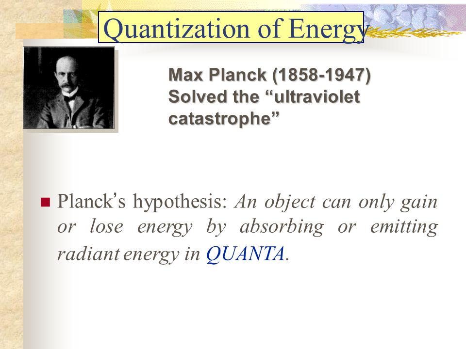 Quantization of Energy Planck s hypothesis: An object can only gain or lose energy by absorbing or emitting radiant energy in QUANTA. Max Planck (1858