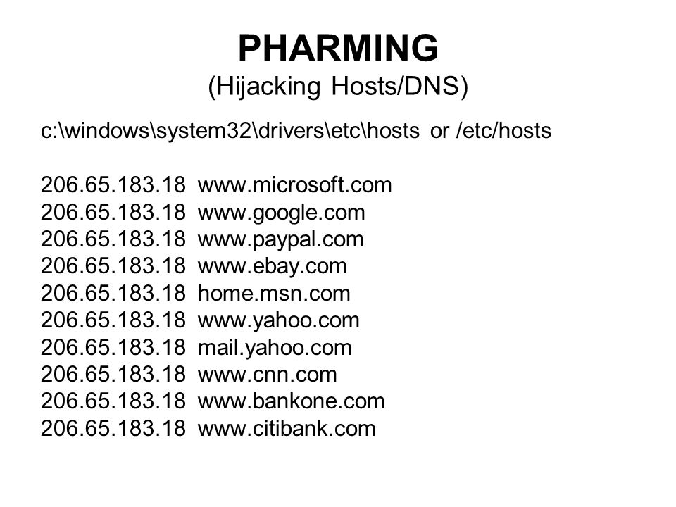 PHARMING (Hijacking Hosts/DNS) c:\windows\system32\drivers\etc\hosts or /etc/hosts home.msn.com mail.yahoo.com