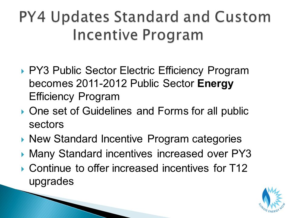 PY3 Public Sector Electric Efficiency Program becomes 2011-2012 Public Sector Energy Efficiency Program One set of Guidelines and Forms for all public sectors New Standard Incentive Program categories Many Standard incentives increased over PY3 Continue to offer increased incentives for T12 upgrades