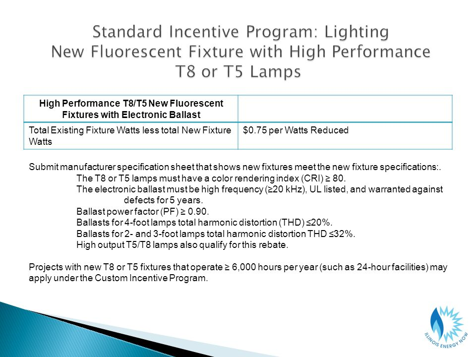High Performance T8/T5 New Fluorescent Fixtures with Electronic Ballast Total Existing Fixture Watts less total New Fixture Watts $0.75 per Watts Reduced Submit manufacturer specification sheet that shows new fixtures meet the new fixture specifications:.