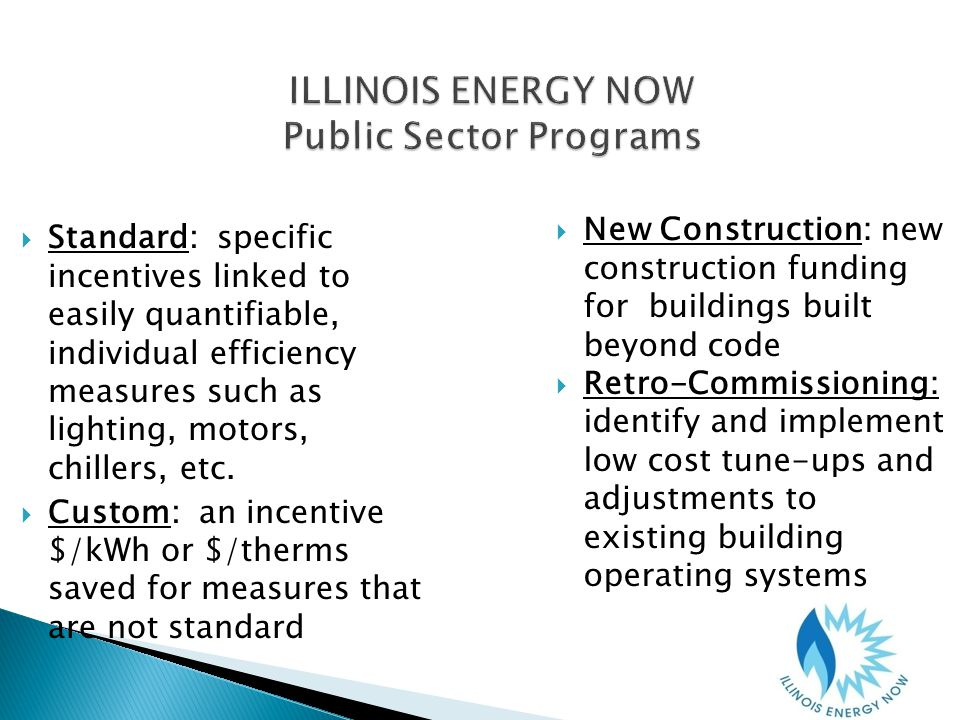 ILLINOIS ENERGY NOW Public Sector Programs Standard: specific incentives linked to easily quantifiable, individual efficiency measures such as lighting, motors, chillers, etc.
