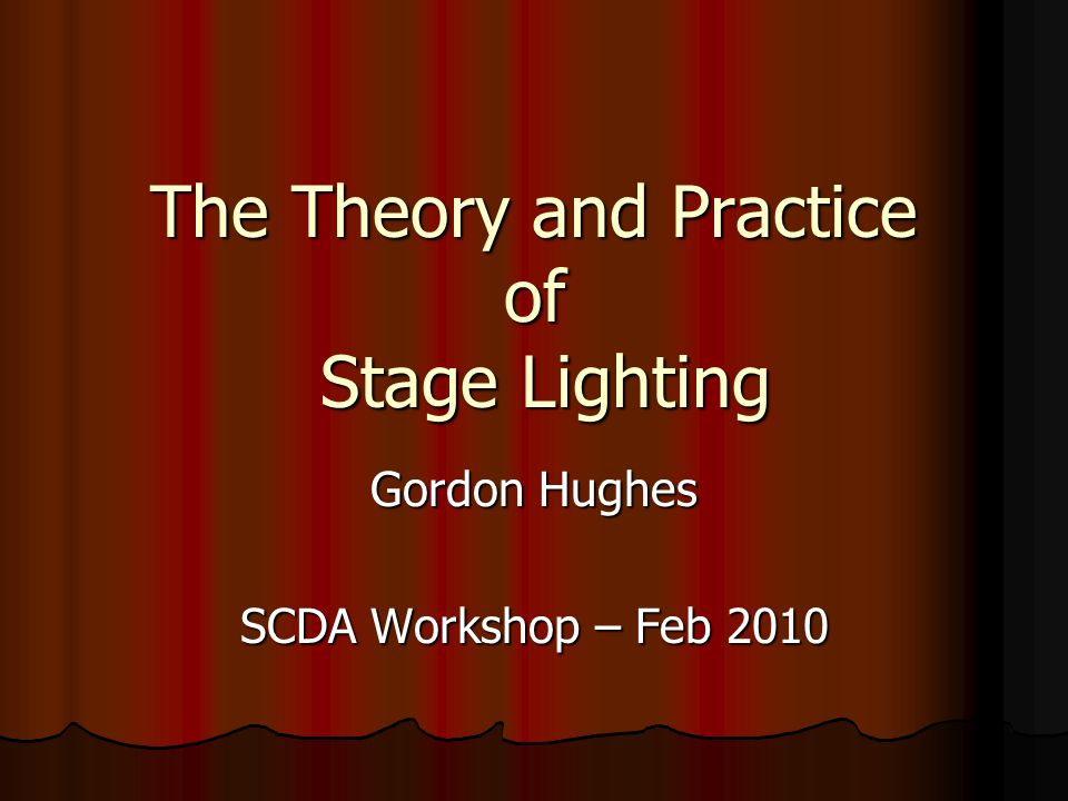 The Theory and Practice of Stage Lighting Gordon Hughes SCDA Workshop – Feb 2010
