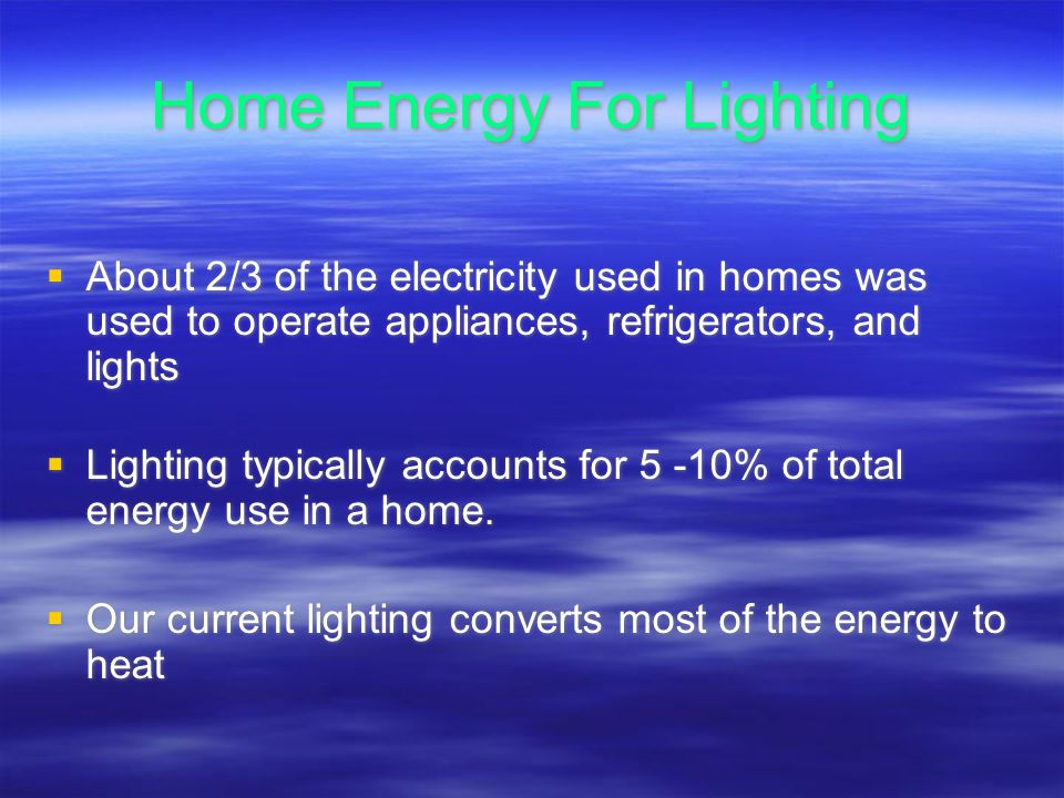 Home Energy For Lighting About 2/3 of the electricity used in homes was used to operate appliances, refrigerators, and lights Lighting typically accounts for 5 -10% of total energy use in a home.