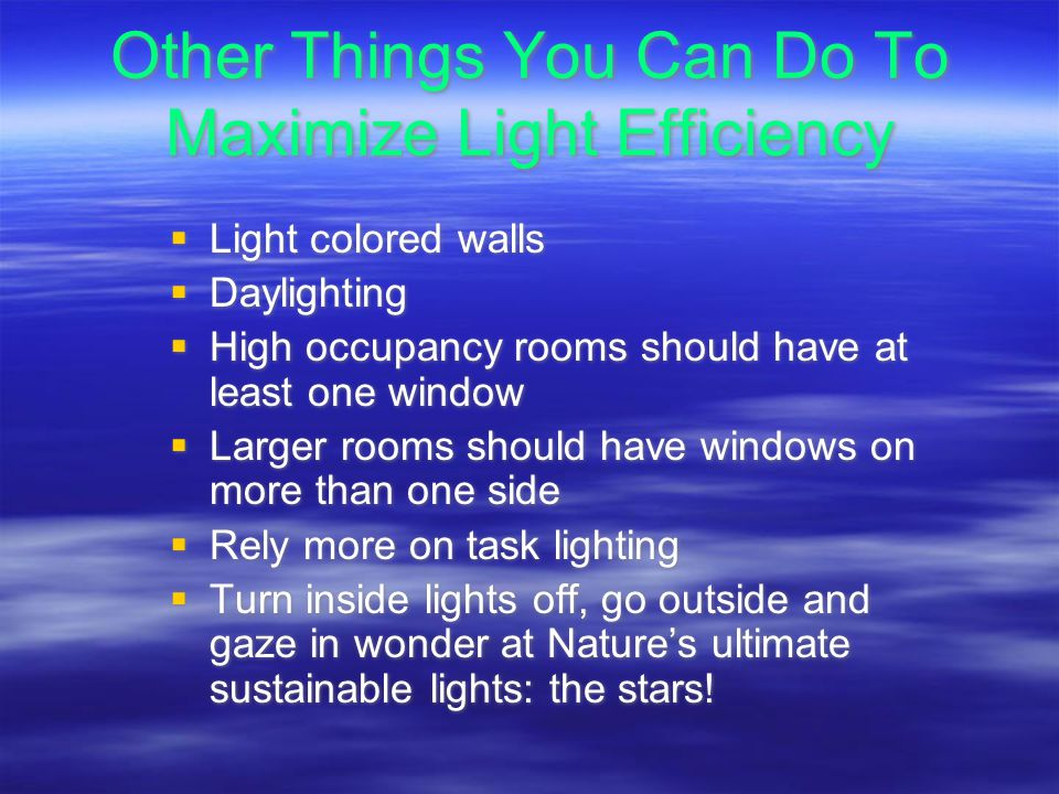 Other Things You Can Do To Maximize Light Efficiency Light colored walls Daylighting High occupancy rooms should have at least one window Larger rooms should have windows on more than one side Rely more on task lighting Turn inside lights off, go outside and gaze in wonder at Natures ultimate sustainable lights: the stars.