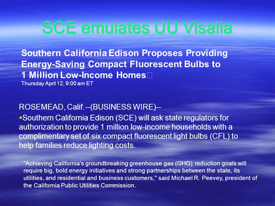 SCE emulates UU Visalia Southern California Edison Proposes Providing Energy-Saving Compact Fluorescent Bulbs to 1 Million Low-Income Homes Thursday April 12, 9:00 am ET ROSEMEAD, Calif.--(BUSINESS WIRE)-- Southern California Edison (SCE) will ask state regulators for authorization to provide 1 million low-income households with a complimentary set of six compact fluorescent light bulbs (CFL) to help families reduce lighting costs.