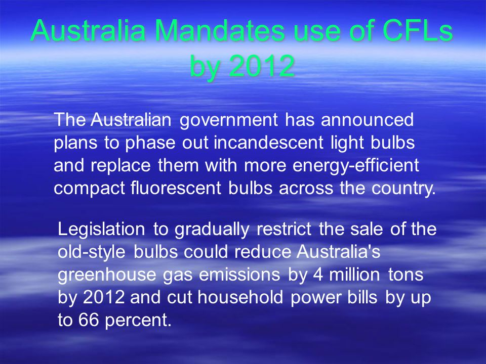 Australia Mandates use of CFLs by 2012 The Australian government has announced plans to phase out incandescent light bulbs and replace them with more energy-efficient compact fluorescent bulbs across the country.