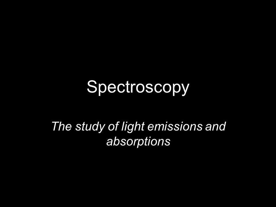 Spectroscopy The study of light emissions and absorptions