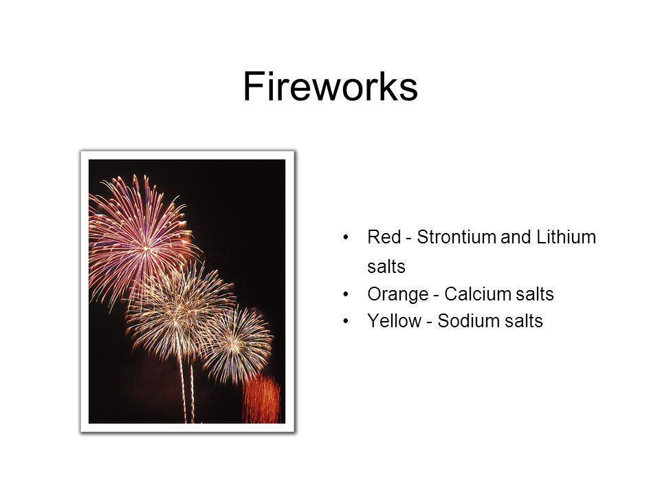 Fireworks Red - Strontium and Lithium salts Orange - Calcium salts Yellow - Sodium salts