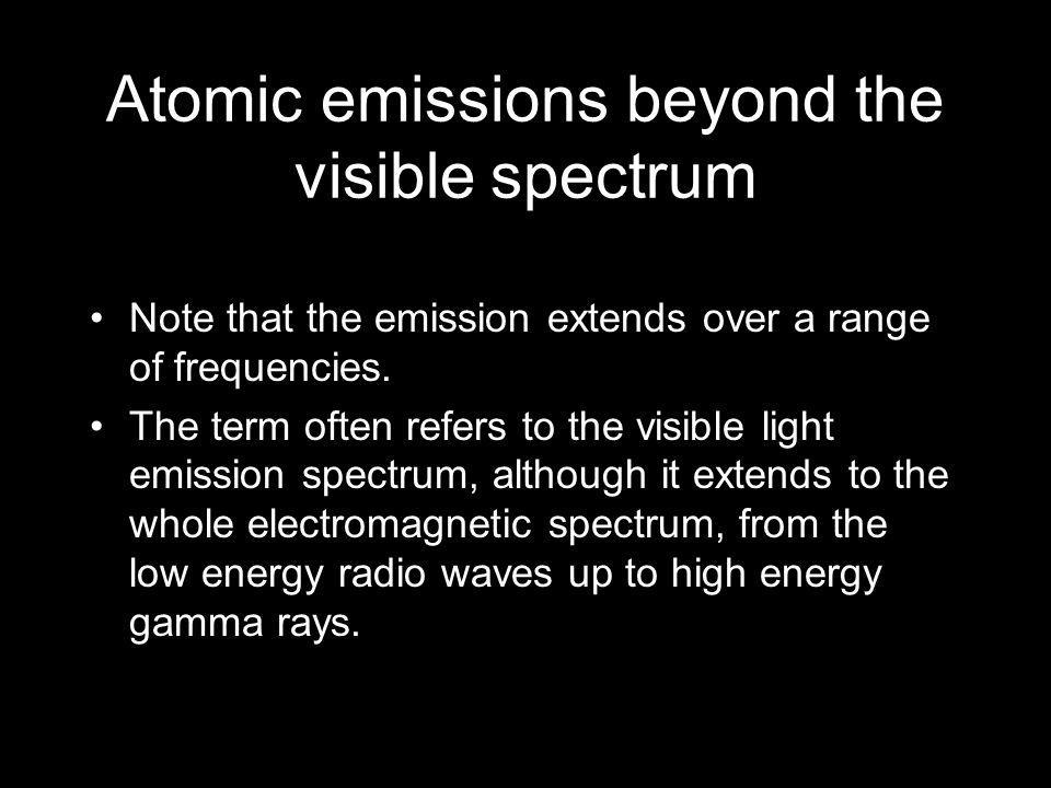 Atomic emissions beyond the visible spectrum Note that the emission extends over a range of frequencies. The term often refers to the visible light em