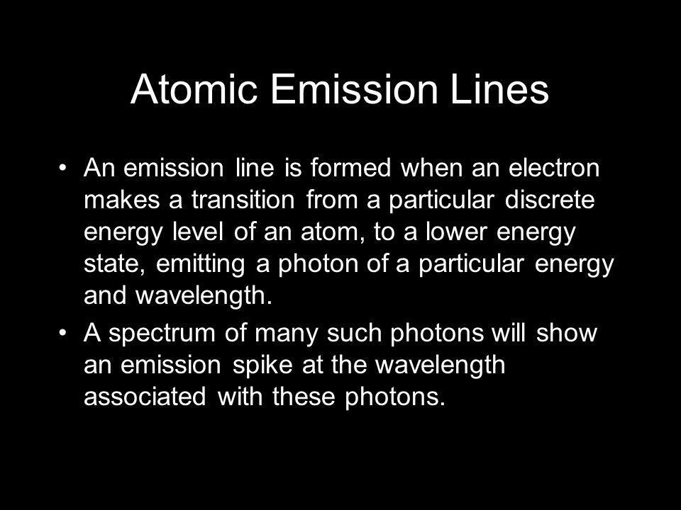 Atomic Emission Lines An emission line is formed when an electron makes a transition from a particular discrete energy level of an atom, to a lower en