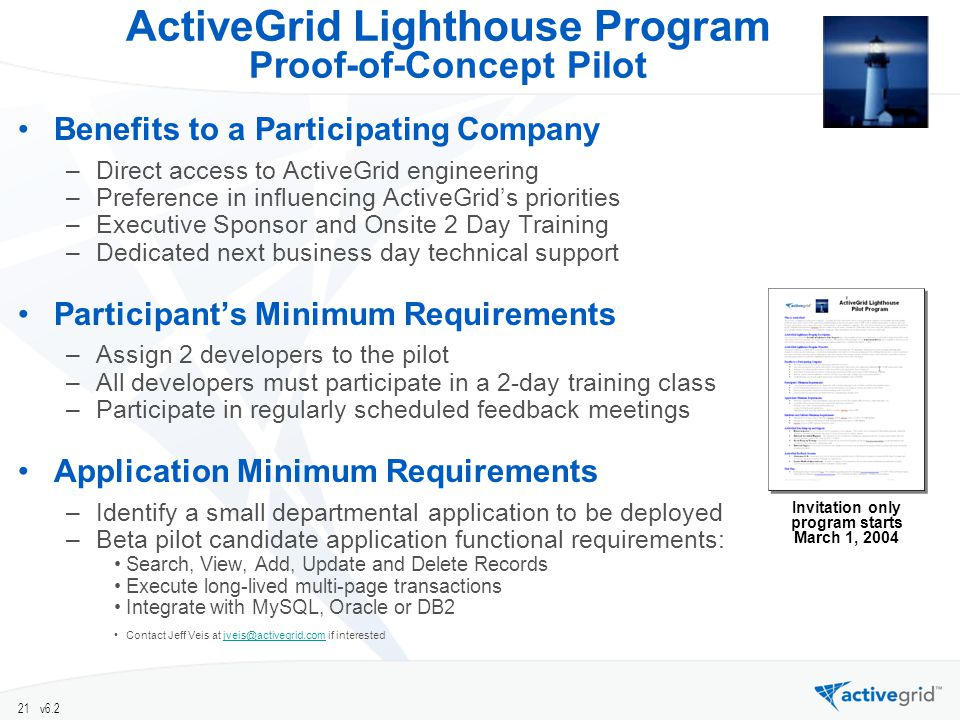 21 v6.2 ActiveGrid Lighthouse Program Proof-of-Concept Pilot Benefits to a Participating Company –Direct access to ActiveGrid engineering –Preference in influencing ActiveGrids priorities –Executive Sponsor and Onsite 2 Day Training –Dedicated next business day technical support Participants Minimum Requirements –Assign 2 developers to the pilot –All developers must participate in a 2-day training class –Participate in regularly scheduled feedback meetings Application Minimum Requirements –Identify a small departmental application to be deployed –Beta pilot candidate application functional requirements: Search, View, Add, Update and Delete Records Execute long-lived multi-page transactions Integrate with MySQL, Oracle or DB2 Contact Jeff Veis at if Invitation only program starts March 1, 2004