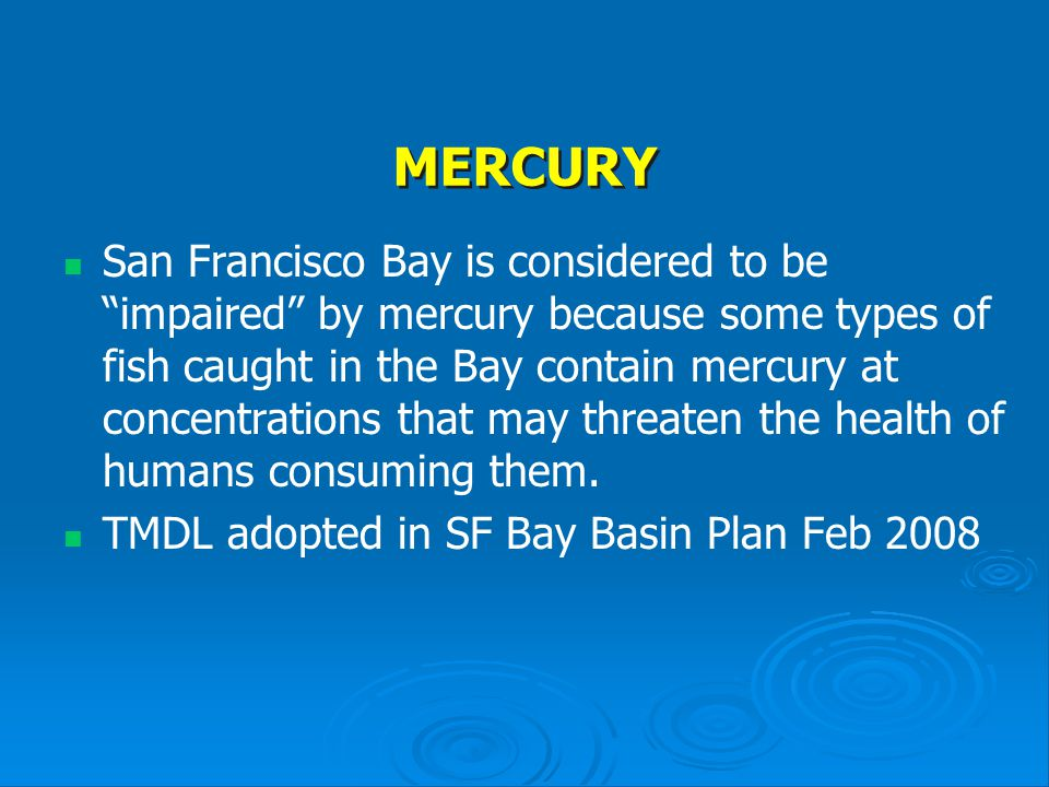 MERCURY San Francisco Bay is considered to be impaired by mercury because some types of fish caught in the Bay contain mercury at concentrations that