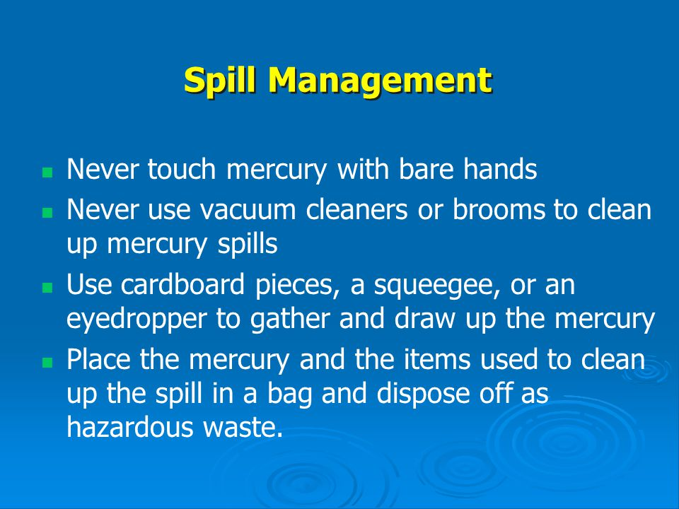 Spill Management Never touch mercury with bare hands Never use vacuum cleaners or brooms to clean up mercury spills Use cardboard pieces, a squeegee,