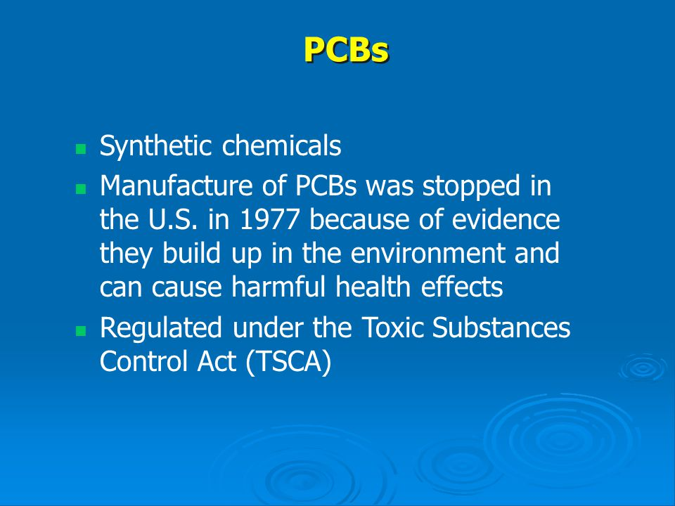PCBs Synthetic chemicals Manufacture of PCBs was stopped in the U.S. in 1977 because of evidence they build up in the environment and can cause harmfu