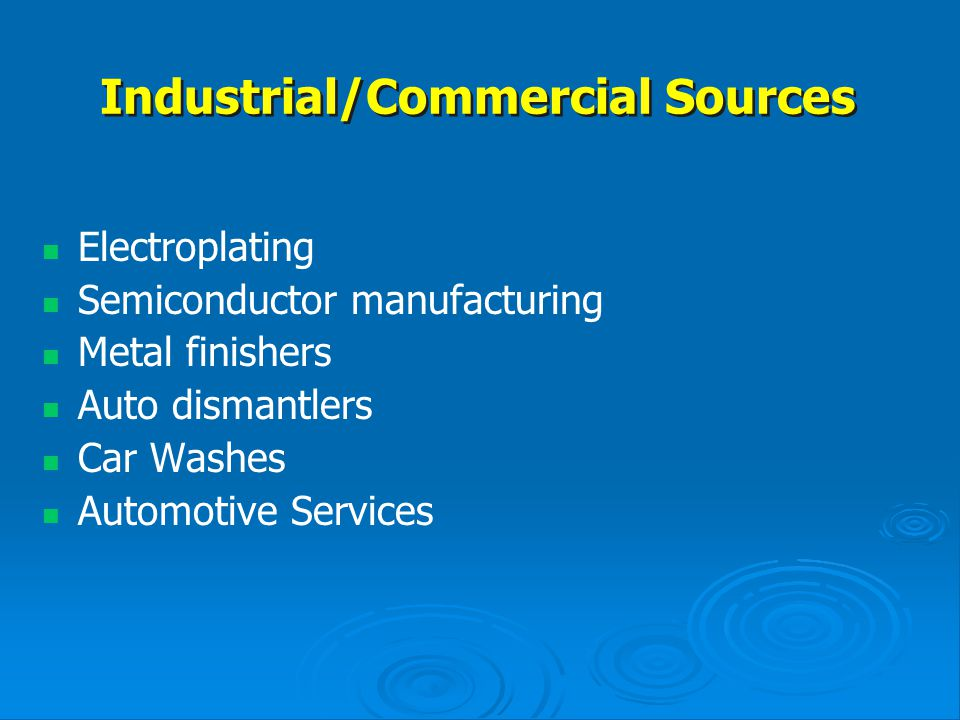 Industrial/Commercial Sources Electroplating Semiconductor manufacturing Metal finishers Auto dismantlers Car Washes Automotive Services