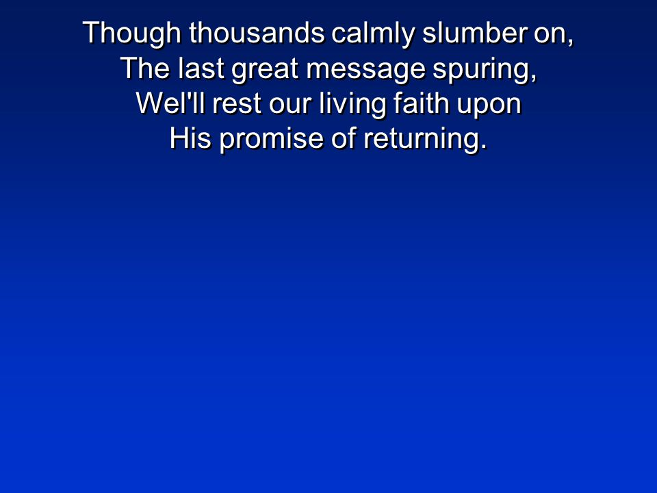 Though thousands calmly slumber on, The last great message spuring, Wel'll rest our living faith upon His promise of returning.