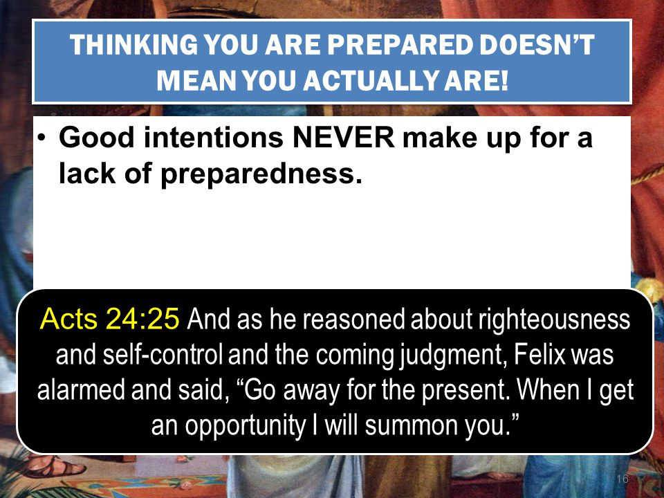 16 THINKING YOU ARE PREPARED DOESNT MEAN YOU ACTUALLY ARE! Good intentions NEVER make up for a lack of preparedness. Acts 24:25 And as he reasoned abo