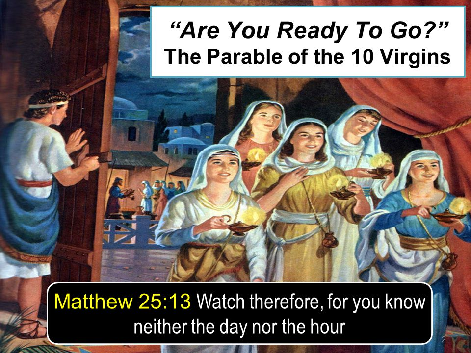 2 Matthew 25:13 Watch therefore, for you know neither the day nor the hour Are You Ready To Go? The Parable of the 10 Virgins