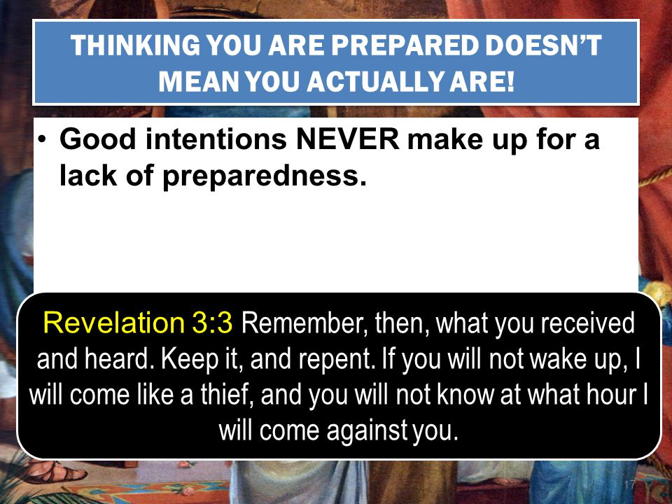 17 THINKING YOU ARE PREPARED DOESNT MEAN YOU ACTUALLY ARE! Good intentions NEVER make up for a lack of preparedness. Revelation 3:3 Remember, then, wh