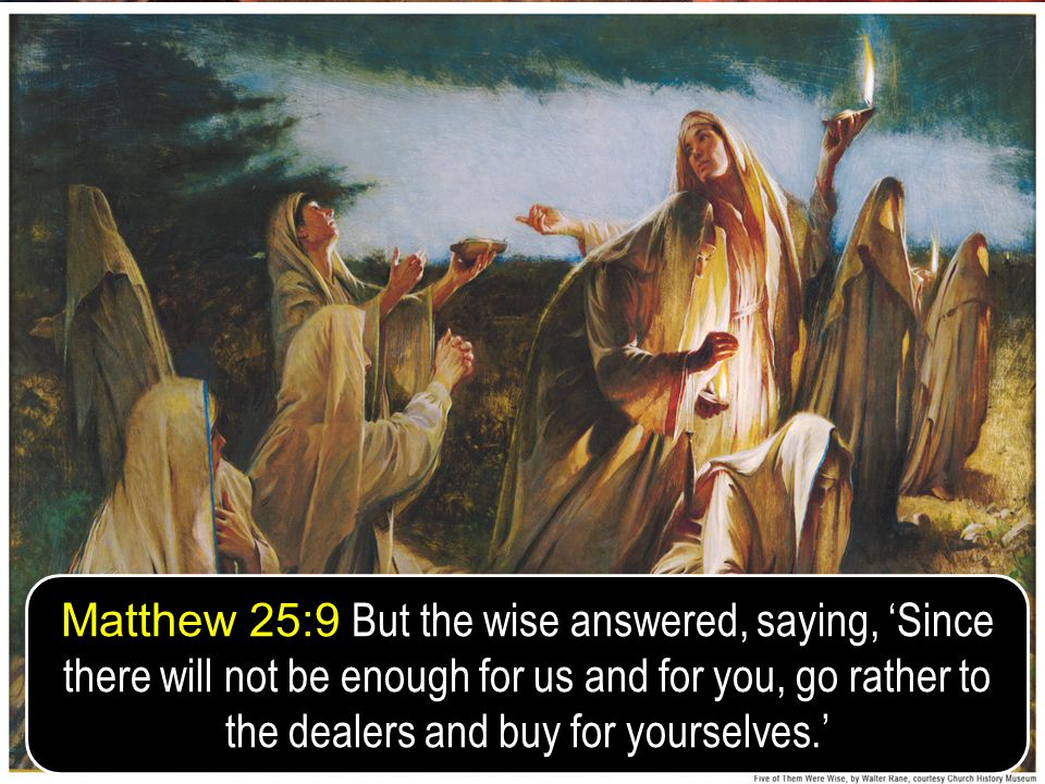 24 Matthew 25:9 But the wise answered, saying, Since there will not be enough for us and for you, go rather to the dealers and buy for yourselves.