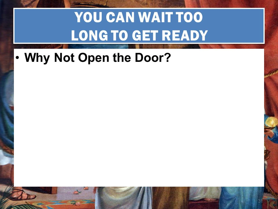 31 YOU CAN WAIT TOO LONG TO GET READY Why Not Open the Door?