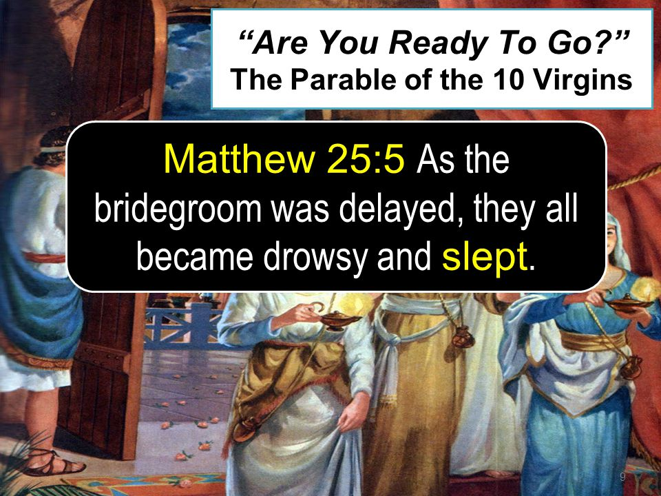 9 Matthew 25:5 As the bridegroom was delayed, they all became drowsy and slept. Are You Ready To Go? The Parable of the 10 Virgins