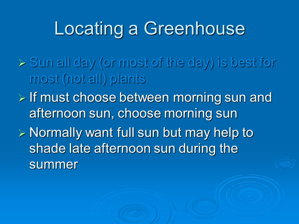 Locating a Greenhouse Sun all day (or most of the day) is best for most (not all) plants Sun all day (or most of the day) is best for most (not all) plants If must choose between morning sun and afternoon sun, choose morning sun If must choose between morning sun and afternoon sun, choose morning sun Normally want full sun but may help to shade late afternoon sun during the summer Normally want full sun but may help to shade late afternoon sun during the summer