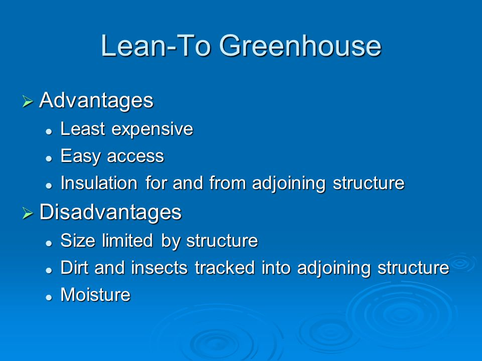 Lean-To Greenhouse Advantages Advantages Least expensive Least expensive Easy access Easy access Insulation for and from adjoining structure Insulation for and from adjoining structure Disadvantages Disadvantages Size limited by structure Size limited by structure Dirt and insects tracked into adjoining structure Dirt and insects tracked into adjoining structure Moisture Moisture