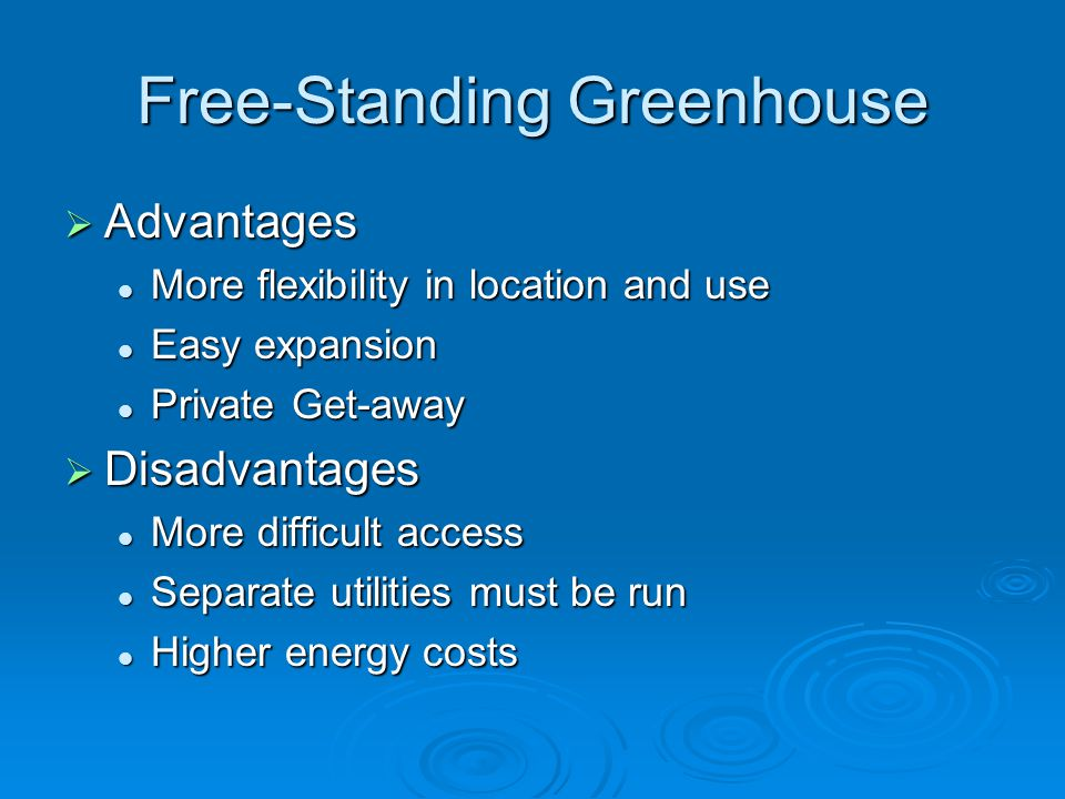Free-Standing Greenhouse Advantages Advantages More flexibility in location and use More flexibility in location and use Easy expansion Easy expansion Private Get-away Private Get-away Disadvantages Disadvantages More difficult access More difficult access Separate utilities must be run Separate utilities must be run Higher energy costs Higher energy costs