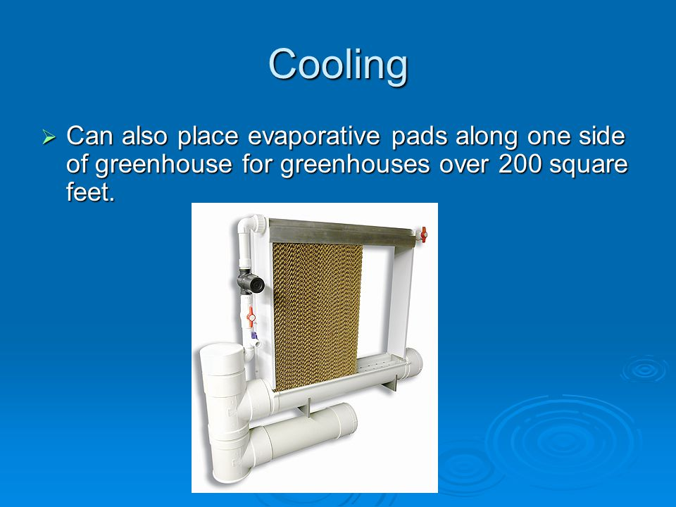 Cooling Can also place evaporative pads along one side of greenhouse for greenhouses over 200 square feet.