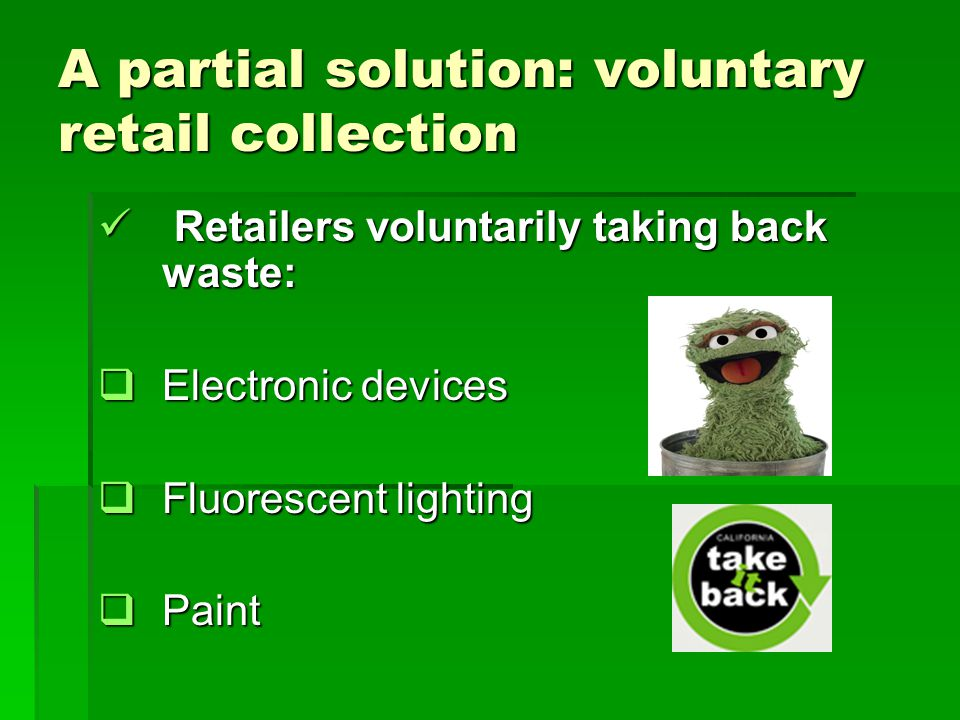 A partial solution: voluntary retail collection Retailers voluntarily taking back waste: Retailers voluntarily taking back waste: Electronic devices Electronic devices Fluorescent lighting Fluorescent lighting Paint Paint