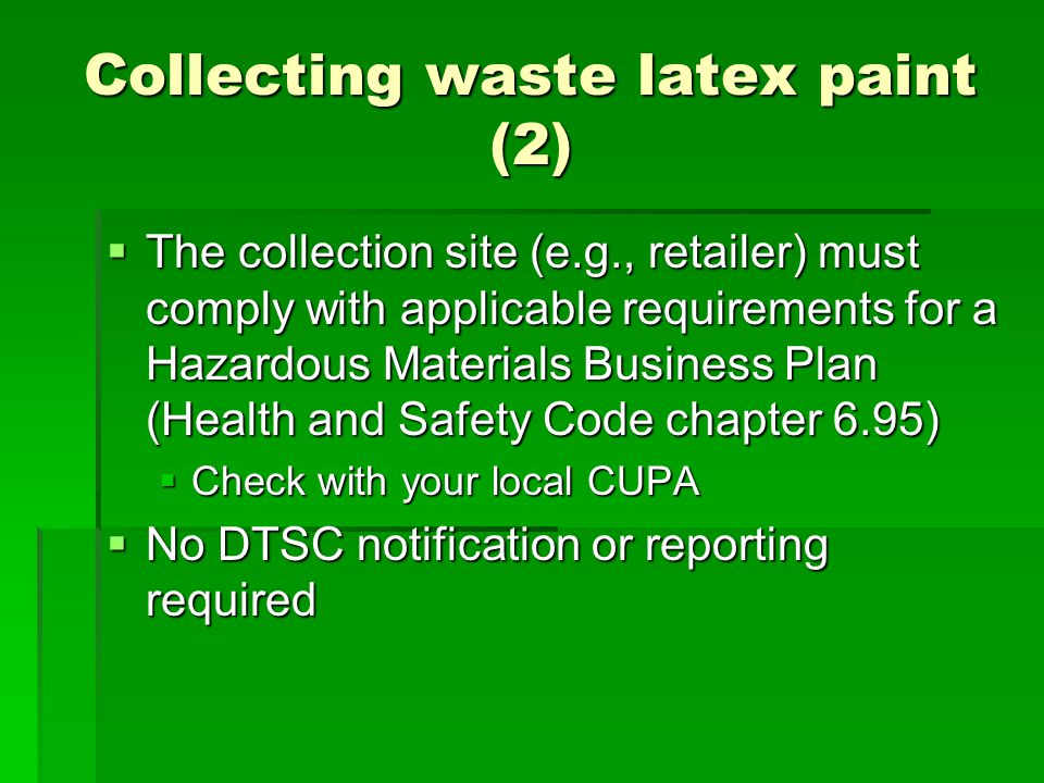 Collecting waste latex paint (2) The collection site (e.g., retailer) must comply with applicable requirements for a Hazardous Materials Business Plan (Health and Safety Code chapter 6.95) The collection site (e.g., retailer) must comply with applicable requirements for a Hazardous Materials Business Plan (Health and Safety Code chapter 6.95) Check with your local CUPA Check with your local CUPA No DTSC notification or reporting required No DTSC notification or reporting required