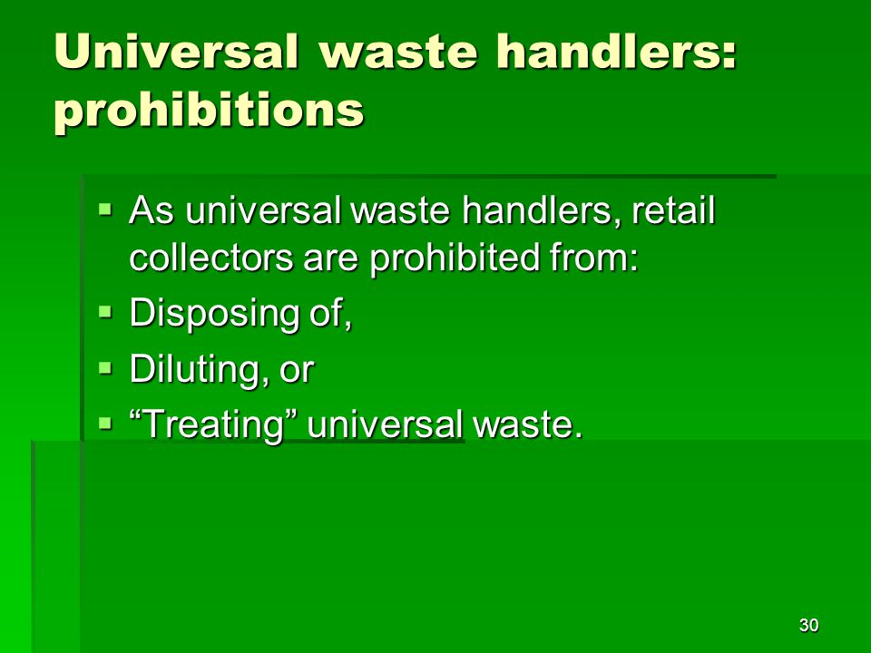As universal waste handlers, retail collectors are prohibited from: As universal waste handlers, retail collectors are prohibited from: Disposing of, Disposing of, Diluting, or Diluting, or Treating universal waste.