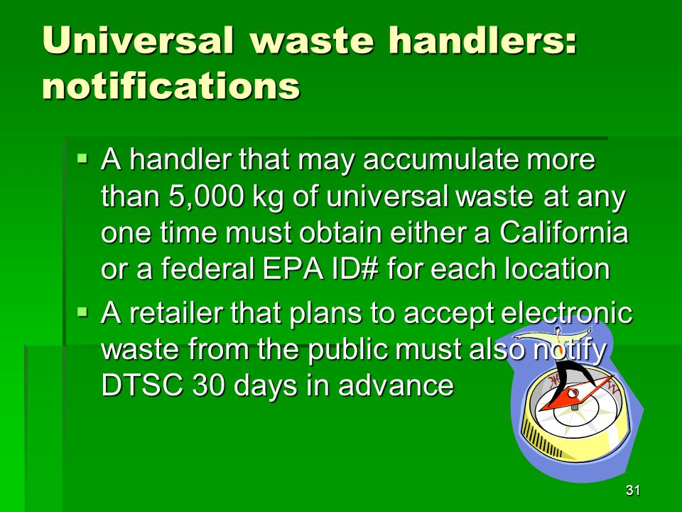 31 Universal waste handlers: notifications A handler that may accumulate more than 5,000 kg of universal waste at any one time must obtain either a California or a federal EPA ID# for each location A handler that may accumulate more than 5,000 kg of universal waste at any one time must obtain either a California or a federal EPA ID# for each location A retailer that plans to accept electronic waste from the public must also notify DTSC 30 days in advance A retailer that plans to accept electronic waste from the public must also notify DTSC 30 days in advance
