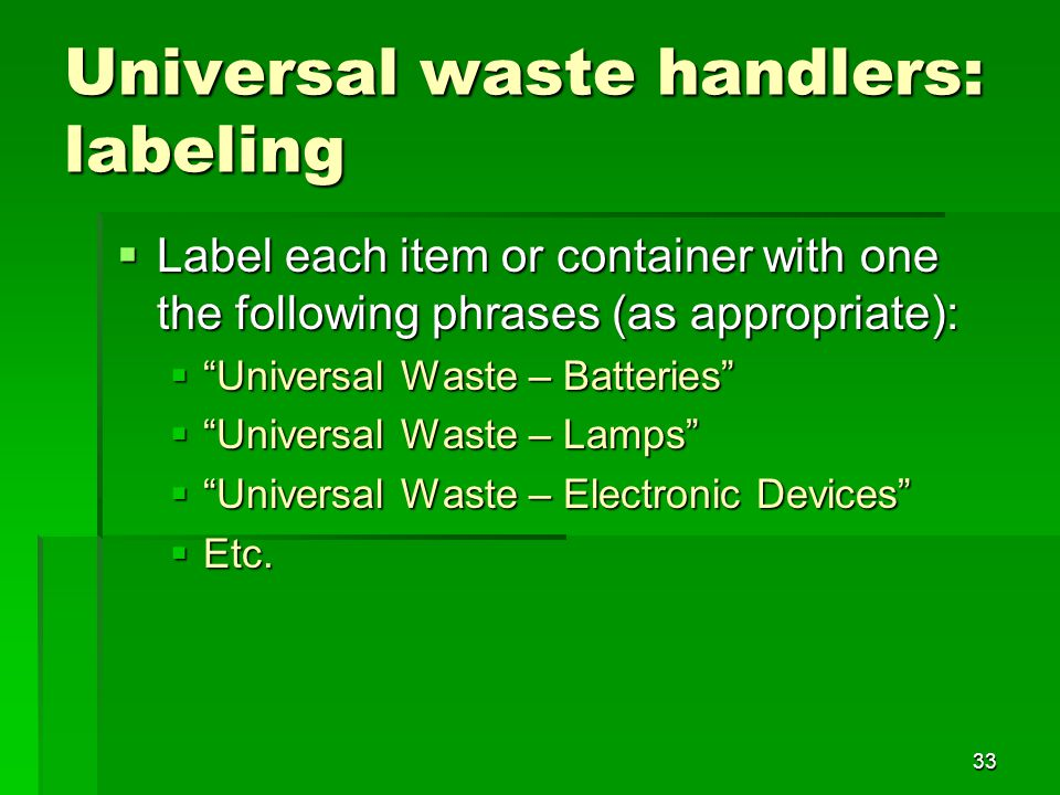 33 Universal waste handlers: labeling Label each item or container with one the following phrases (as appropriate): Label each item or container with one the following phrases (as appropriate): Universal Waste – Batteries Universal Waste – Batteries Universal Waste – Lamps Universal Waste – Lamps Universal Waste – Electronic Devices Universal Waste – Electronic Devices Etc.