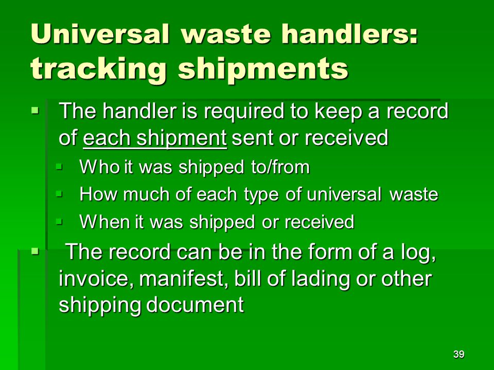 39 Universal waste handlers: tracking shipments The handler is required to keep a record of each shipment sent or received The handler is required to keep a record of each shipment sent or received Who it was shipped to/from Who it was shipped to/from How much of each type of universal waste How much of each type of universal waste When it was shipped or received When it was shipped or received The record can be in the form of a log, invoice, manifest, bill of lading or other shipping document The record can be in the form of a log, invoice, manifest, bill of lading or other shipping document