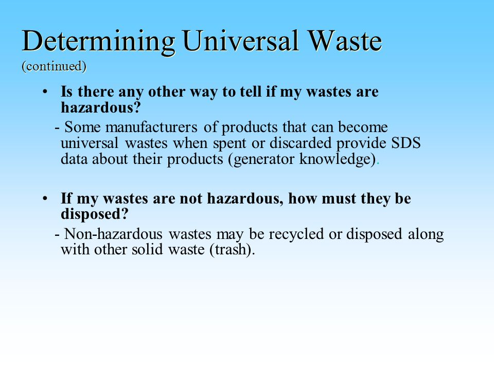Determining Universal Waste (continued) Is there any other way to tell if my wastes are hazardous.