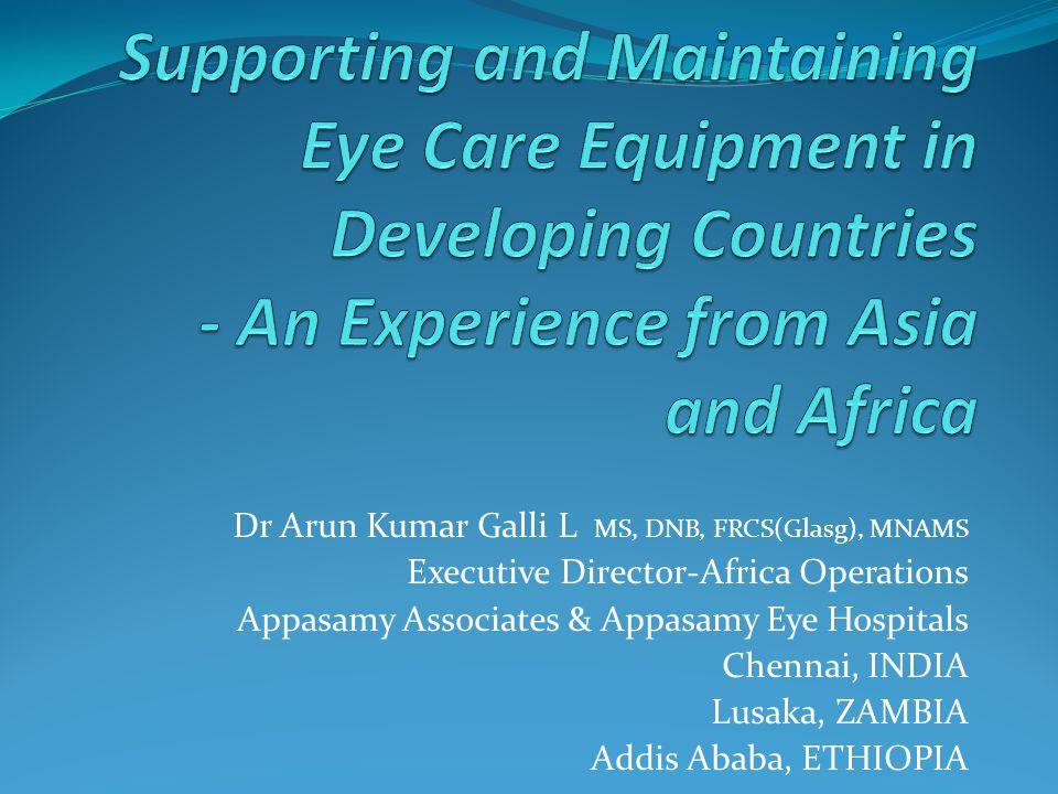 Dr Arun Kumar Galli L MS, DNB, FRCS(Glasg), MNAMS Executive Director-Africa Operations Appasamy Associates & Appasamy Eye Hospitals Chennai, INDIA Lus