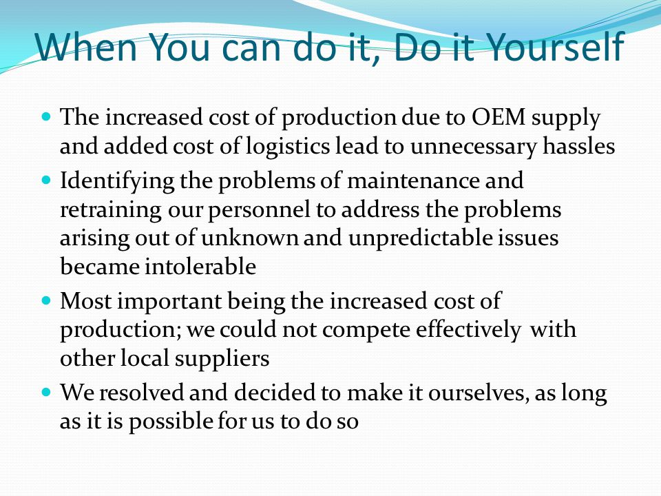 When You can do it, Do it Yourself The increased cost of production due to OEM supply and added cost of logistics lead to unnecessary hassles Identify