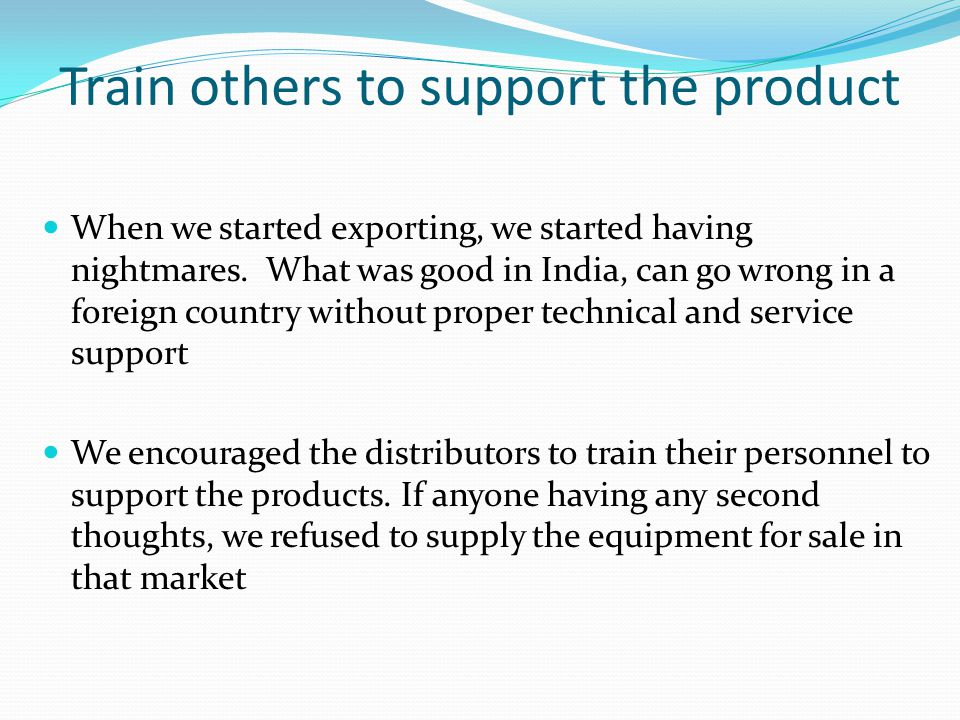 Train others to support the product When we started exporting, we started having nightmares. What was good in India, can go wrong in a foreign country