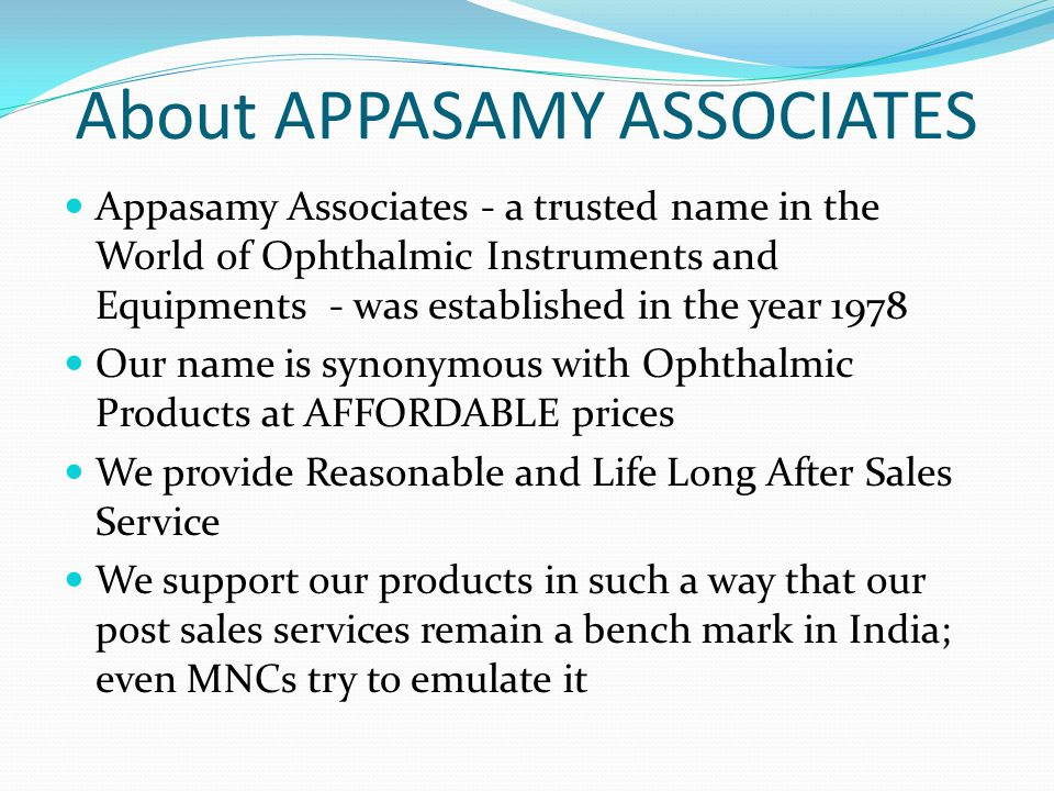 About APPASAMY ASSOCIATES Appasamy Associates - a trusted name in the World of Ophthalmic Instruments and Equipments - was established in the year 197