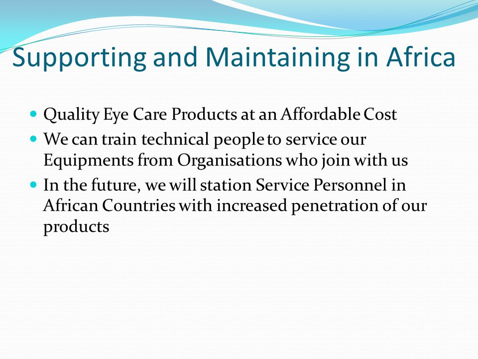 Supporting and Maintaining in Africa Quality Eye Care Products at an Affordable Cost We can train technical people to service our Equipments from Orga