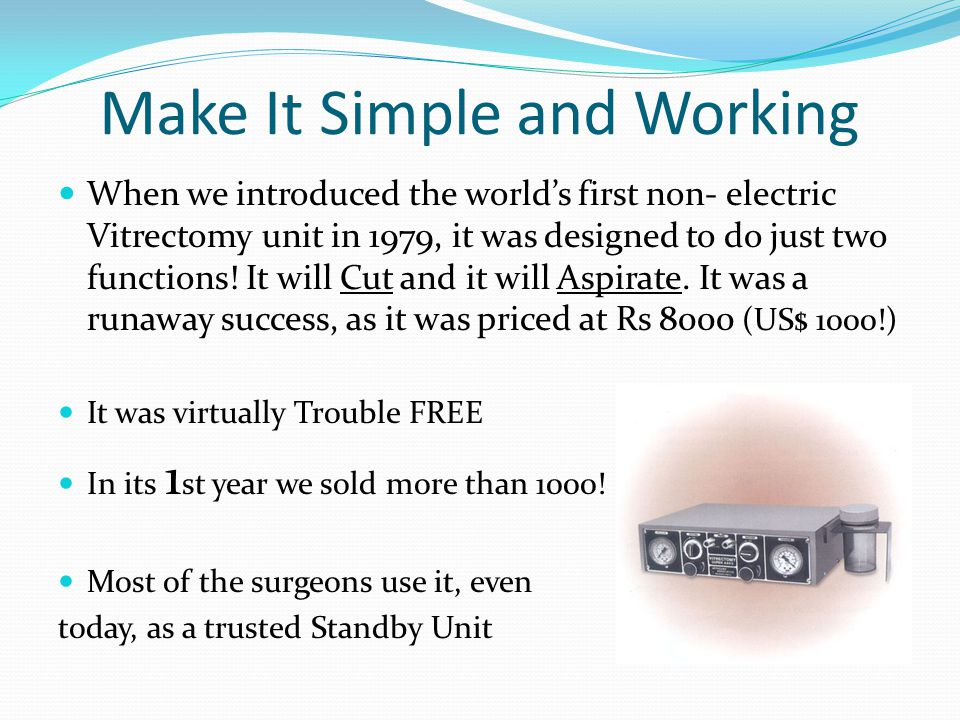 Make It Simple and Working When we introduced the worlds first non- electric Vitrectomy unit in 1979, it was designed to do just two functions! It wil