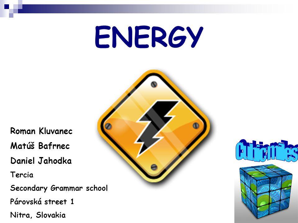 ENERGY Roman Kluvanec Matúš Bafrnec Daniel Jahodka Tercia Secondary Grammar school Párovská street 1 Nitra, Slovakia